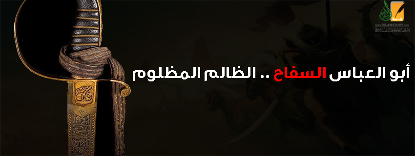 أبو العباس السفاح .. الظالم المظلوم